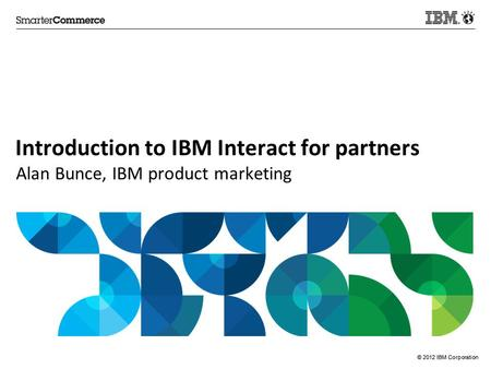 © 2012 IBM Corporation Introduction to IBM Interact for partners Alan Bunce, IBM product marketing.
