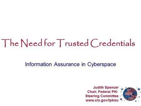 The Need for Trusted Credentials Information Assurance in Cyberspace Judith Spencer Chair, Federal PKI Steering Committee www.cio.gov/fpkisc.