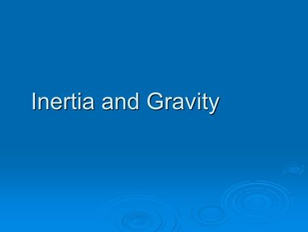 Inertia and Gravity.