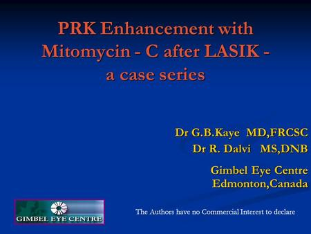 PRK Enhancement with Mitomycin - C after LASIK - a case series Dr G.B.Kaye MD,FRCSC Dr R. Dalvi MS,DNB Gimbel Eye Centre Edmonton,Canada The Authors have.