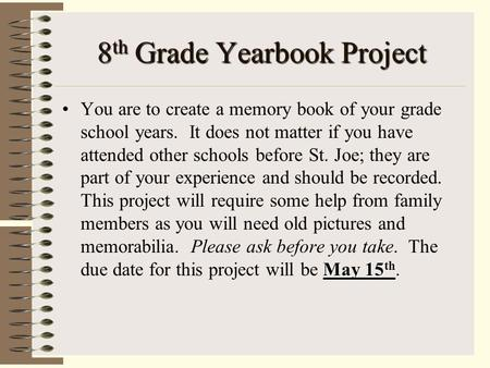 8 th Grade Yearbook Project May 15 thYou are to create a memory book of your grade school years. It does not matter if you have attended other schools.
