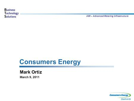 B usiness T echnology S olutions AMI – Advanced Metering Infrastructure Consumers Energy Mark Ortiz March 9, 2011.