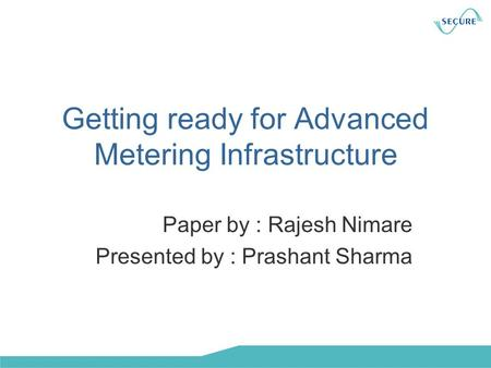 Getting ready for Advanced Metering Infrastructure Paper by : Rajesh Nimare Presented by : Prashant Sharma.