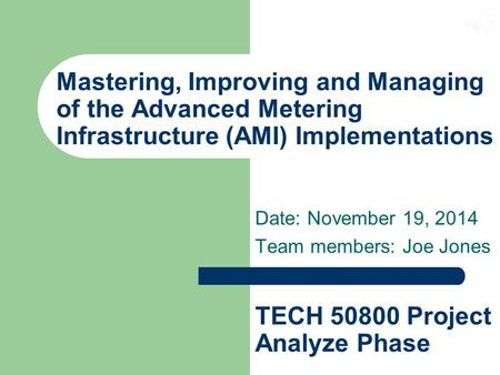Mastering, Improving and Managing of the Advanced Metering Infrastructure (AMI) Implementations Date: November 19, 2014 Team members: Joe Jones TECH 50800.