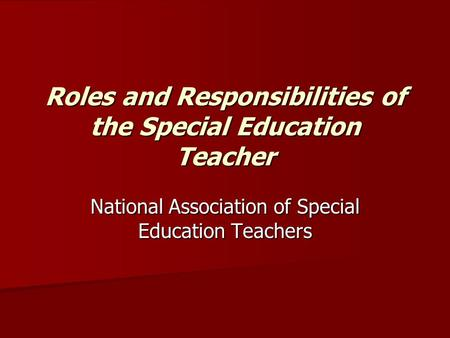 Roles and Responsibilities of the Special Education Teacher National Association of Special Education Teachers.