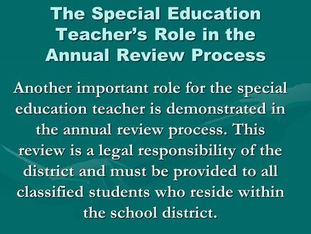 The Special Education Teacher's Role in the Annual Review Process Another important role for the special education teacher is demonstrated in the annual.