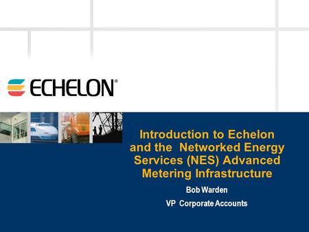 Introduction to Echelon and the Networked Energy Services (NES) Advanced Metering Infrastructure Bob Warden VP Corporate Accounts.