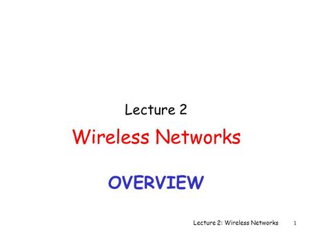 OVERVIEW Lecture 2 Wireless Networks Lecture 2: Wireless Networks 1.