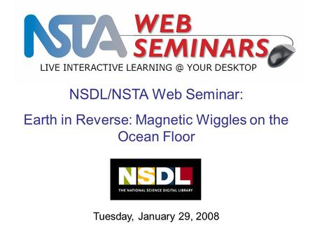 LIVE INTERACTIVE YOUR DESKTOP Tuesday, January 29, 2008 NSDL/NSTA Web Seminar: Earth in Reverse: Magnetic Wiggles on the Ocean Floor.