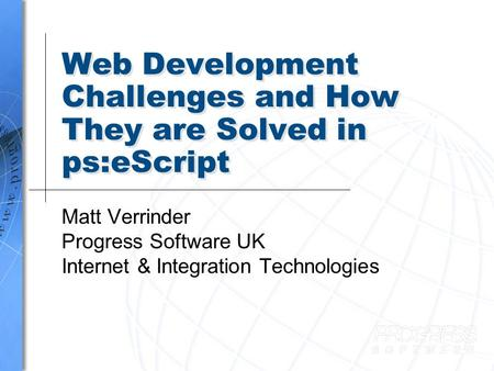 Web Development Challenges and How They are Solved in ps:eScript Matt Verrinder Progress Software UK Internet & Integration Technologies.