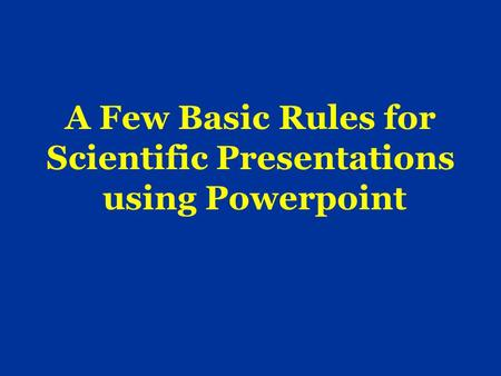 A Few Basic Rules for Scientific Presentations using Powerpoint.