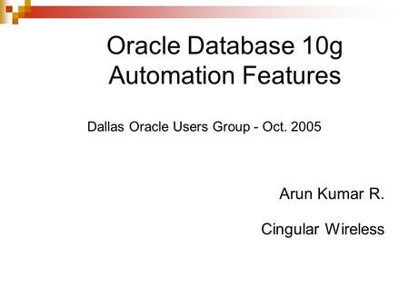 <strong>Oracle</strong> Database 10g Automation Features Dallas <strong>Oracle</strong> Users Group - Oct. 2005 Arun Kumar R. Cingular Wireless.