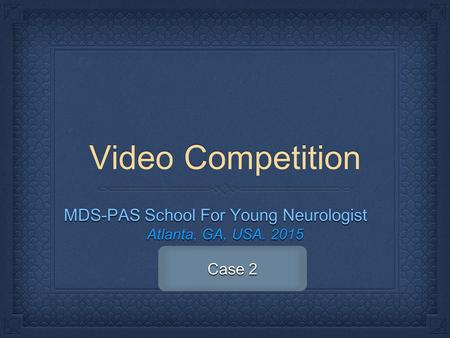 Video Competition MDS-PAS School For Young Neurologist Atlanta, GA, USA. 2015 Case 2.