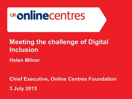 Section Divider: Heading intro here. Meeting the challenge of Digital Inclusion Helen Milner Chief Executive, Online Centres Foundation 3 July 2013.