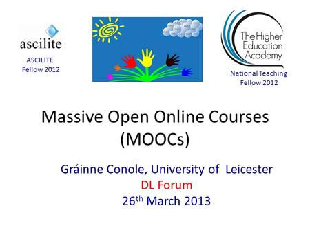 Massive Open Online Courses (MOOCs) Gráinne Conole, University of Leicester DL Forum 26 th March 2013 National Teaching Fellow 2012 ASCILITE Fellow 2012.