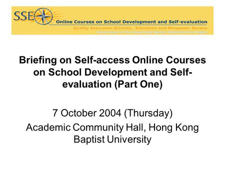 Briefing on Self-access Online Courses on School Development and Self- evaluation (Part One) 7 October 2004 (Thursday) Academic Community Hall, Hong Kong.