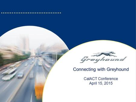 Connecting with Greyhound CalACT Conference April 15, 2015.