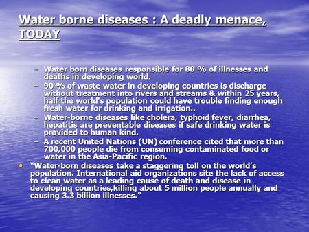 Water borne diseases : A deadly menace, TODAY –Water born diseases responsible for 80 % of illnesses and deaths in developing world. –90 % of waste water.