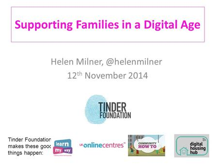 Supporting Families in a Digital Age Helen 12 th November 2014 Tinder Foundation makes these good things happen: