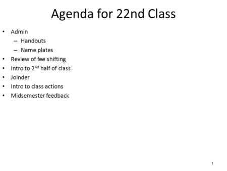 1 Agenda for 22nd Class Admin – Handouts – Name plates Review of fee shifting Intro to 2 nd half of class Joinder Intro to class actions Midsemester feedback.