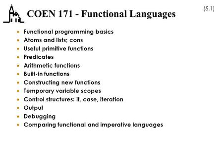 (5.1) COEN 171 - Functional Languages  Functional programming basics  Atoms and lists; cons  Useful primitive functions  Predicates  Arithmetic functions.