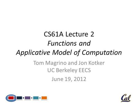 CS61A Lecture 2 Functions and Applicative Model of Computation Tom Magrino and Jon Kotker UC Berkeley EECS June 19, 2012.