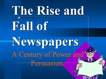 The Rise and Fall of Newspapers A Century of Power and Persuasion.