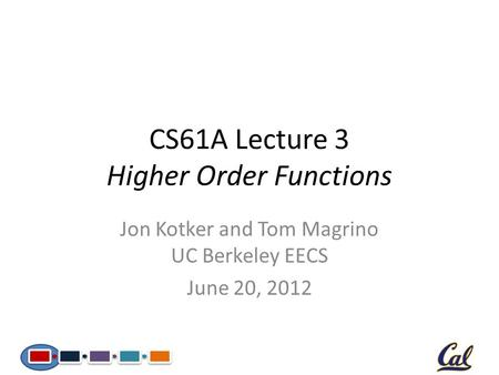 CS61A Lecture 3 Higher Order Functions Jon Kotker and Tom Magrino UC Berkeley EECS June 20, 2012.