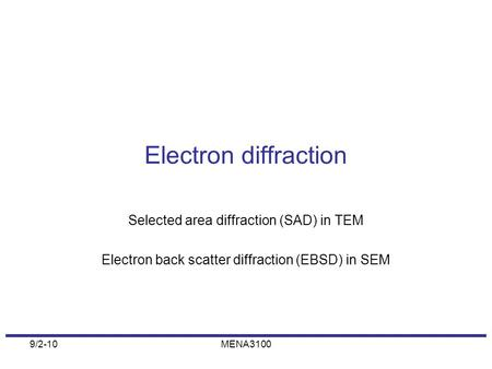 9/2-10MENA3100 Electron diffraction Selected area diffraction (SAD) in TEM Electron back scatter diffraction (EBSD) in SEM.