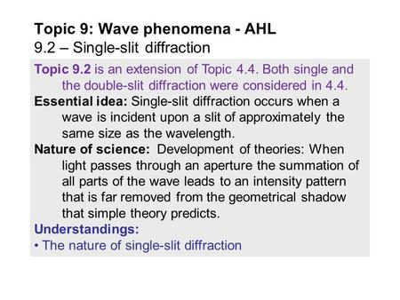 Topic 9.2 is an extension of Topic 4.4. Both single and the double-slit diffraction were considered in 4.4. Essential idea: Single-slit diffraction occurs.