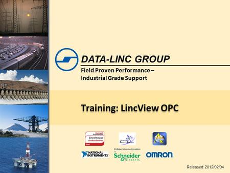 Field Proven Performance – Industrial Grade Support DATA-LINC GROUP Training: LincView OPC Released: 2012/02/04.