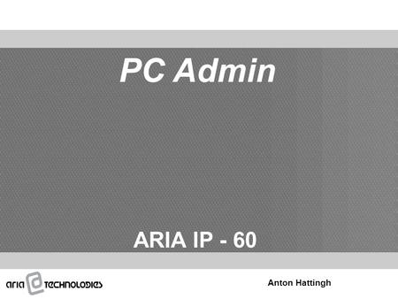 PC Admin ARIA IP - 60 Anton Hattingh. Overview PC Spec. Requirements Connection Type S/W Installation Basic system Info Site info 1 - 2 User Management.