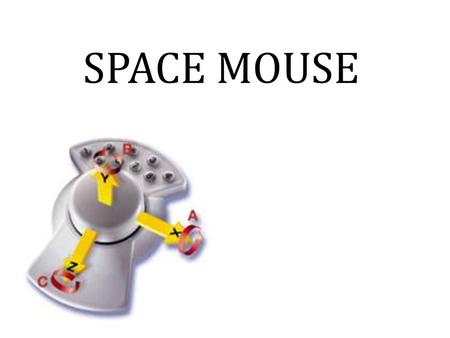 SPACE MOUSE. OUTLINE: Introduction Principle Space mouse Types Specifications Features Working Visual space mouse Applications Advantages Future scope.
