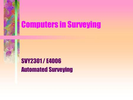 Computers in Surveying SVY2301 / E4006 Automated Surveying.