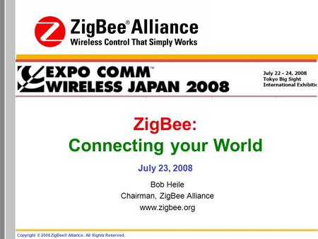 Copyright © 2008 ZigBee® Alliance. All Rights Reserved. ZigBee: Connecting your World July 23, 2008 Bob Heile Chairman, ZigBee Alliance www.zigbee.org.