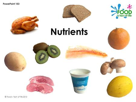 © Food – fact of life 2013 Nutrients PowerPoint 153.