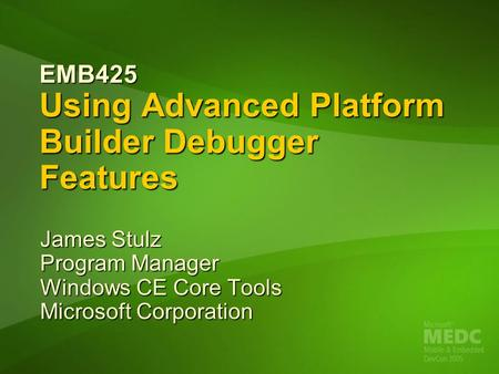 EMB425 Using Advanced Platform Builder Debugger Features James Stulz Program Manager Windows CE Core Tools Microsoft Corporation.