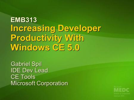 EMB313 Increasing Developer Productivity With Windows CE 5.0 Gabriel Spil IDE Dev Lead CE Tools Microsoft Corporation.