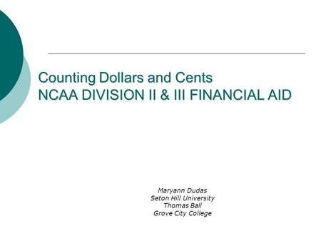 Counting Dollars and Cents NCAA DIVISION II & III FINANCIAL AID Maryann Dudas Seton Hill University Thomas Ball Grove City College.