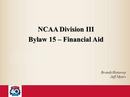 NCAA Division III Bylaw 15 – Financial Aid Brandy Hataway Jeff Myers.
