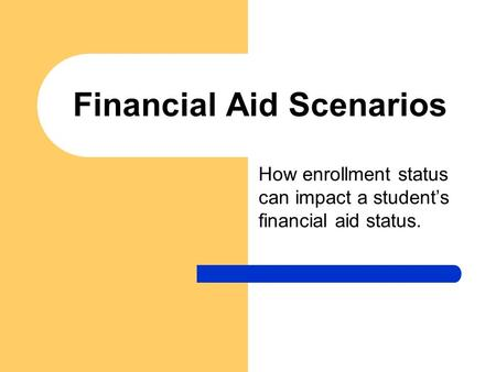Financial Aid Scenarios How enrollment status can impact a student's financial aid status.