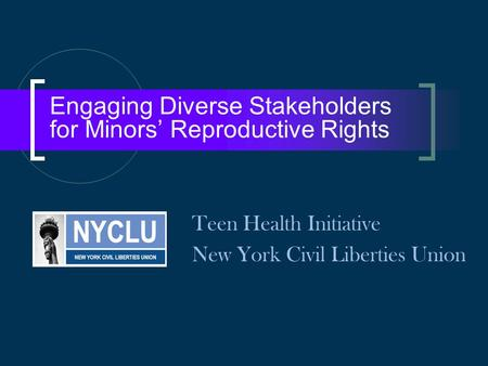 Engaging Diverse Stakeholders for Minors' Reproductive Rights Teen Health Initiative New York Civil Liberties Union.