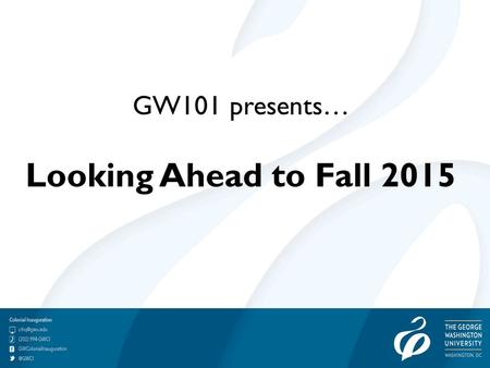 GW101 presents… Looking Ahead to Fall 2015. Helpful Tips for Families of College Students Do not ask if they are homesick. The power of suggestion can.