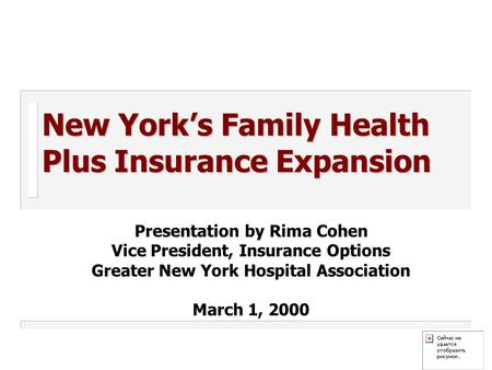 New York's Family Health Plus Insurance Expansion Presentation by Rima Cohen Vice President, Insurance Options Greater New York Hospital Association March.