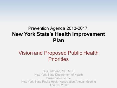 Prevention Agenda 2013-2017: New York State's Health Improvement Plan Vision and Proposed Public Health Priorities Gus Birkhead, MD, MPH New York State.