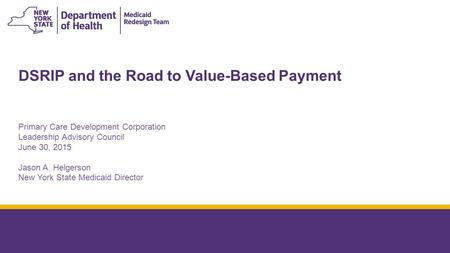 DSRIP and the Road to Value-Based Payment Primary Care Development Corporation Leadership Advisory Council June 30, 2015 Jason A. Helgerson New York State.