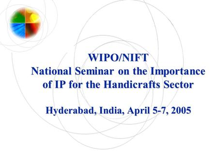 WIPO/NIFT National Seminar on the Importance of IP for the Handicrafts Sector Hyderabad, India, April 5-7, 2005.