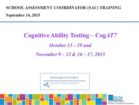 Office of Accountability Research, Evaluation & Assessment SCHOOL ASSESSMENT COORDINATOR (SAC) TRAINING September 14, 2015 Cognitive Ability Testing –