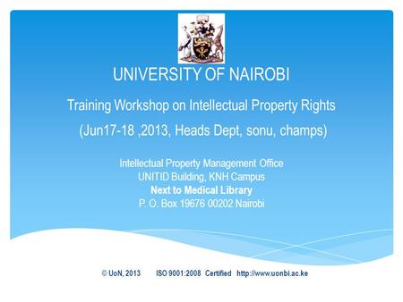 UNIVERSITY OF NAIROBI Training Workshop on Intellectual Property Rights (Jun17-18,2013, Heads Dept, sonu, champs) Intellectual Property Management Office.