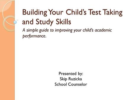 Building Your Child's Test Taking and Study Skills A simple guide to improving your child's academic performance. Presented by: Skip Ruzicka School Counselor.